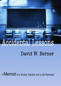 Accidental Lessons:A memoir of a rookie teacher and a life renewed.
